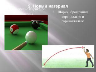 2. Новый материал Движение шарика по столу Шарик, брошенный вертикально и гор