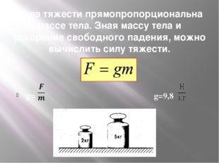 Сила тяжести прямопропорциональна массе тела. Зная массу тела и ускорение сво