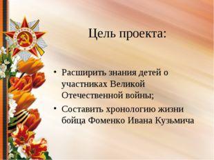 Цель проекта: Расширить знания детей о участниках Великой Отечественной войны