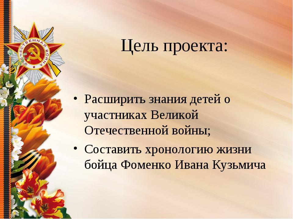 Цель проекта: Расширить знания детей о участниках Великой Отечественной войны...