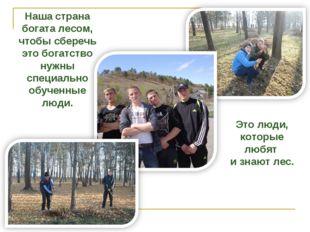 Наша страна богата лесом, чтобы сберечь это богатство нужны специально обучен