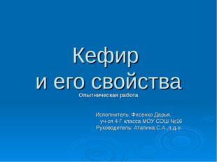 Кефир и его свойства Опытническая работа Исполнитель: Фисенко Дарья, уч-ся 4