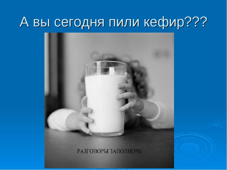 А вы сегодня пили кефир???