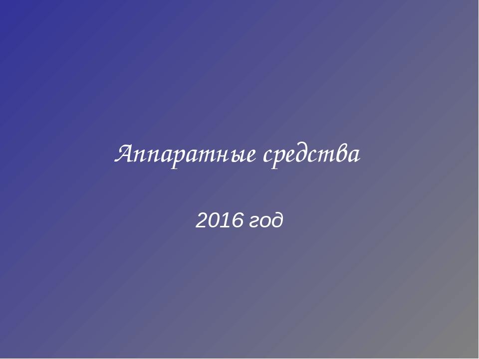 Аппаратные средства 2016 год