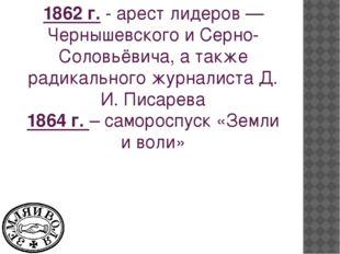 1862 г.- арест лидеров — Чернышевского и Серно-Соловьёвича, а также радикаль
