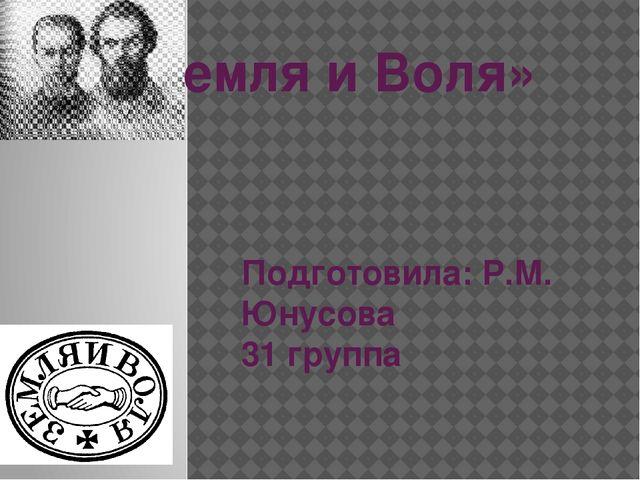 «Земля и Воля» Подготовила: Р.М. Юнусова 31 группа