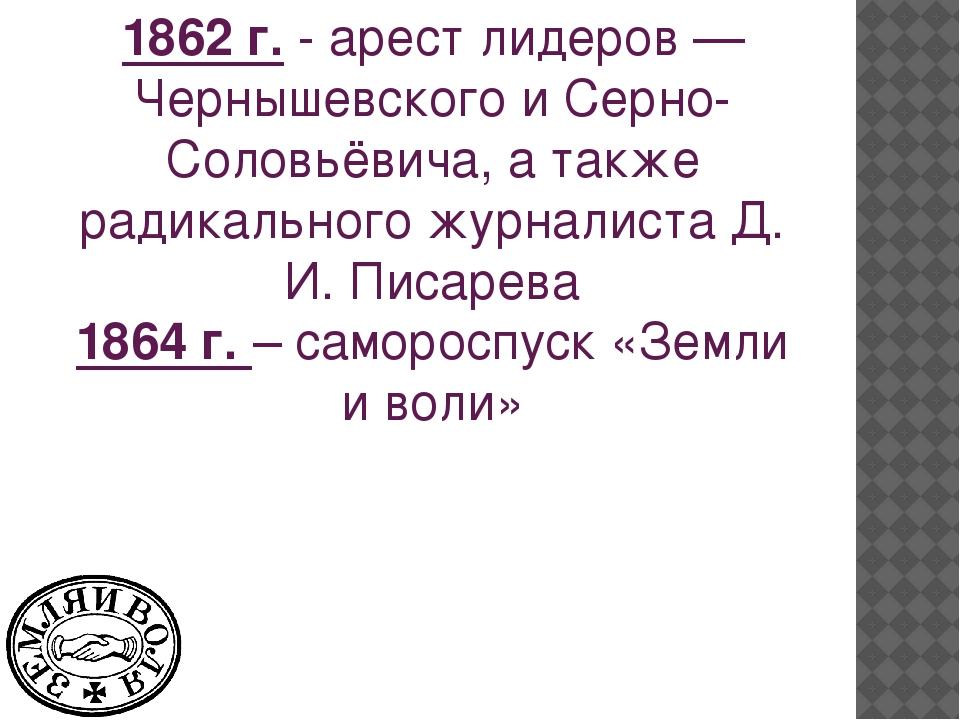 1862 г.- арест лидеров — Чернышевского и Серно-Соловьёвича, а также радикаль...