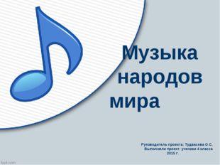 Музыка народов мира Руководитель проекта: Тудвасева О.С. Выполняли проект: уч