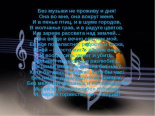 Без музыки не проживу и дня! Она во мне, она вокруг меня. И в пенье птиц, и в