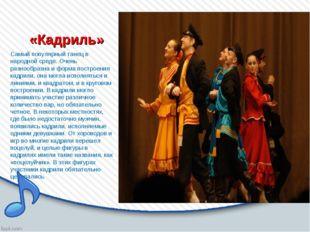 «Кадриль» Самый популярный танец в народной среде. Очень разнообразна и форма