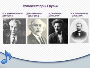 Композиторы Грузии Ш.И.Азмейпарашвили Д.И.Аракашвили И.Джабадари М.А.Баланчи