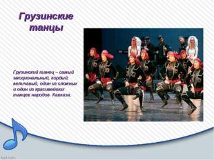 Грузинские танцы Грузинский танец – самый эмоциональный, гордый, величавый, о