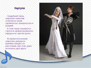 Картули Свадебный танец «картули» напротив отличается своей скромностью, мане