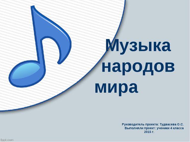 Музыка народов мира Руководитель проекта: Тудвасева О.С. Выполняли проект: уч...