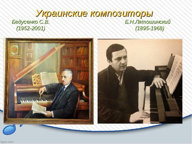 Украинские композиторы Бедусенко С.В. Б.Н.Лятошинский (1952-2001) (1895-1968)