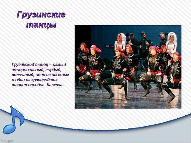 Грузинские танцы Грузинский танец – самый эмоциональный, гордый, величавый, о...
