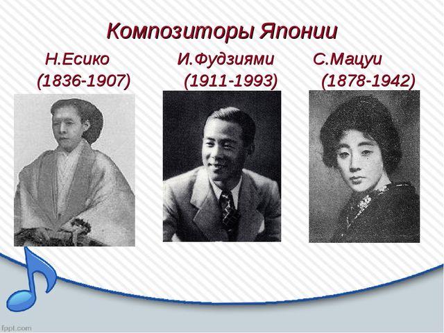 Композиторы Японии Н.Есико И.Фудзиями С.Мацуи (1836-1907) (1911-1993) (1878-...
