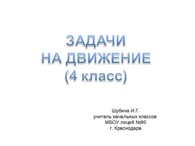 Шубина И.Г. учитель начальных классов МБОУ лицей №90 г. Краснодара