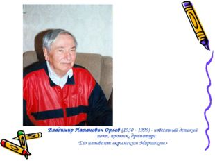 Владимир Натанович Орлов (1930 - 1999) - известный детский поэт, прозаик, дра