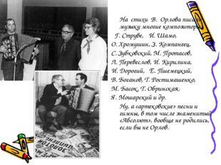 На стихи В. Орлова писали музыку многие композиторы:  Г. Струве, И. Шамо