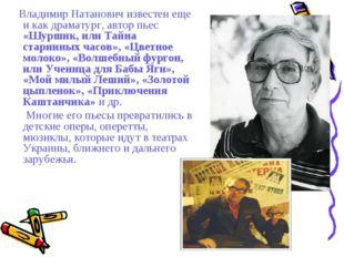 Владимир Натанович известен еще и как драматург, автор пьес «Шуршик, или Тай