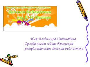 Имя Владимира Натановича Орлова носит сейчас Крымская республиканская детск