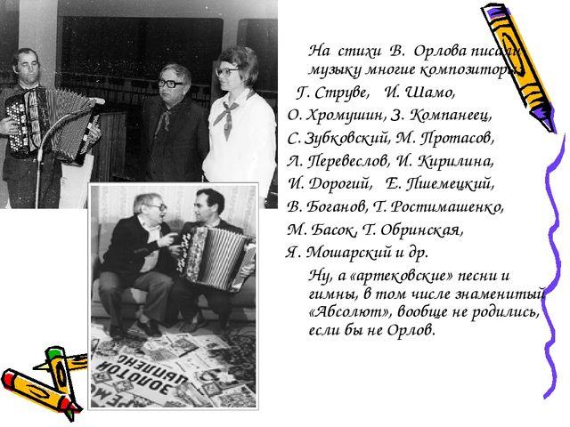 На стихи В. Орлова писали музыку многие композиторы:  Г. Струве, И. Шамо...