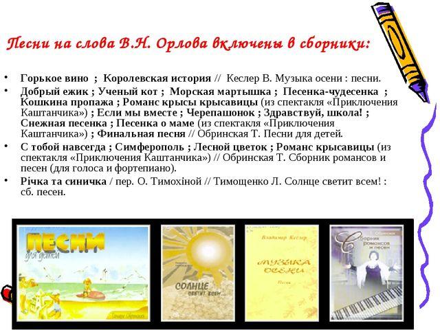 Песни на слова В.Н. Орлова включены в сборники: Горькое вино ; Королевская...