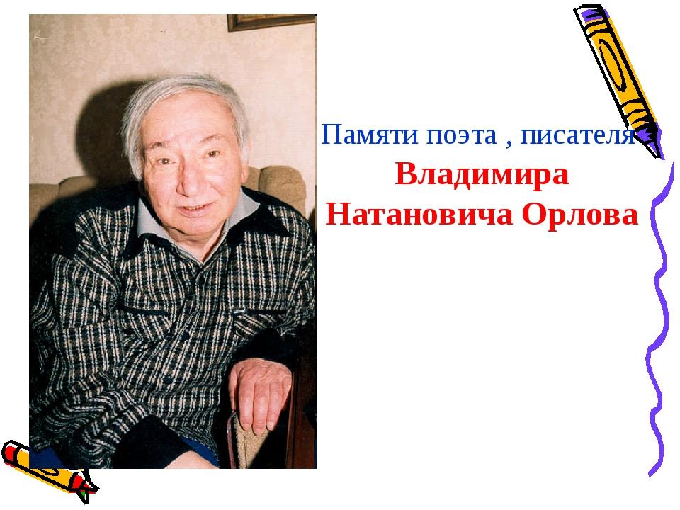 Памяти поэта , писателя Владимира Натановича Орлова