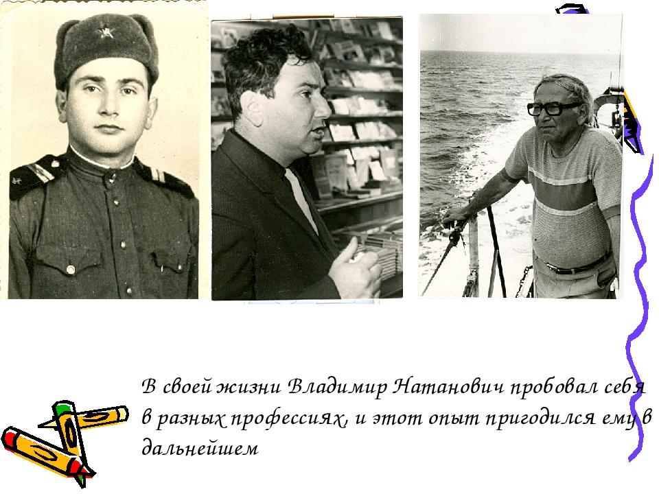 В своей жизни Владимир Натанович пробовал себя в разных профессиях, и этот о...