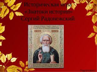 Историческая игра «Знатоки истории» Сергий Радонежский Подготовил: учитель ис