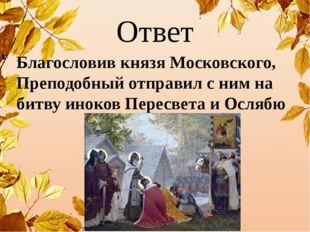 Ответ Благословив князя Московского, Преподобный отправил с ним на битву инок