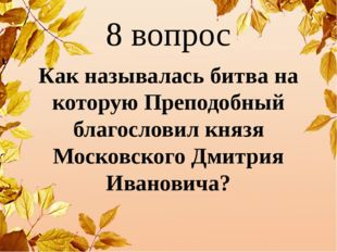 8 вопрос Как называлась битва на которую Преподобный благословил князя Москов