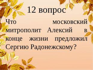 12 вопрос Что московский митрополит Алексий в конце жизни предложил Сергию Ра
