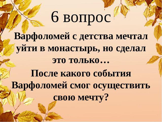 6 вопрос Варфоломей с детства мечтал уйти в монастырь, но сделал это только…...
