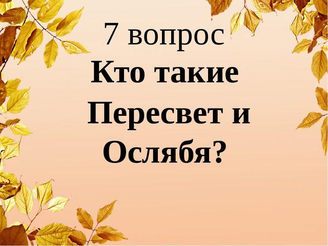 7 вопрос Кто такие Пересвет и Ослябя?
