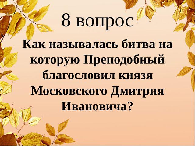 8 вопрос Как называлась битва на которую Преподобный благословил князя Москов...