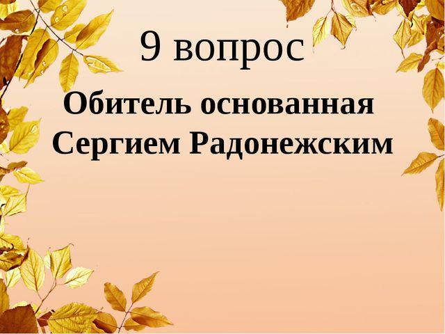 9 вопрос Обитель основанная Сергием Радонежским