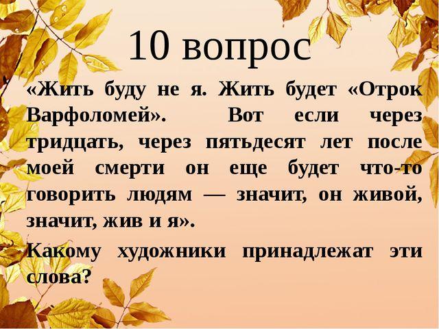 10 вопрос «Жить буду не я. Жить будет «Отрок Варфоломей». Вот если через трид...