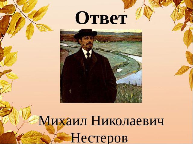 Михаил Николаевич Нестеров Ответ