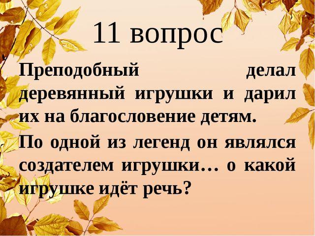 11 вопрос Преподобный делал деревянный игрушки и дарил их на благословение де...