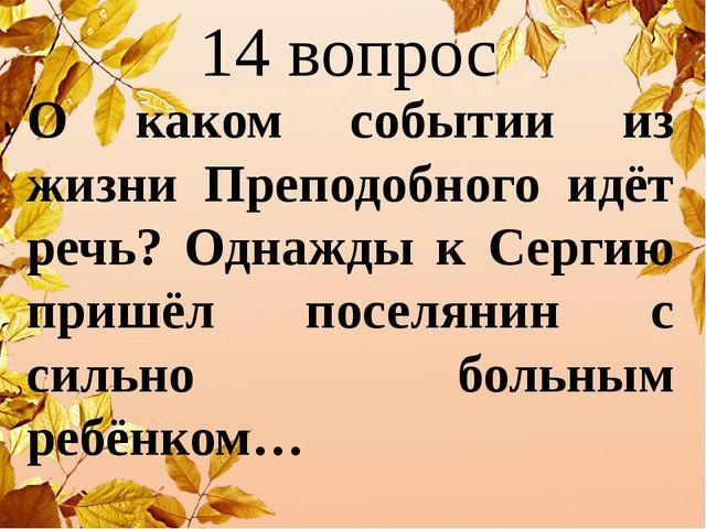 14 вопрос О каком событии из жизни Преподобного идёт речь? Однажды к Сергию п...