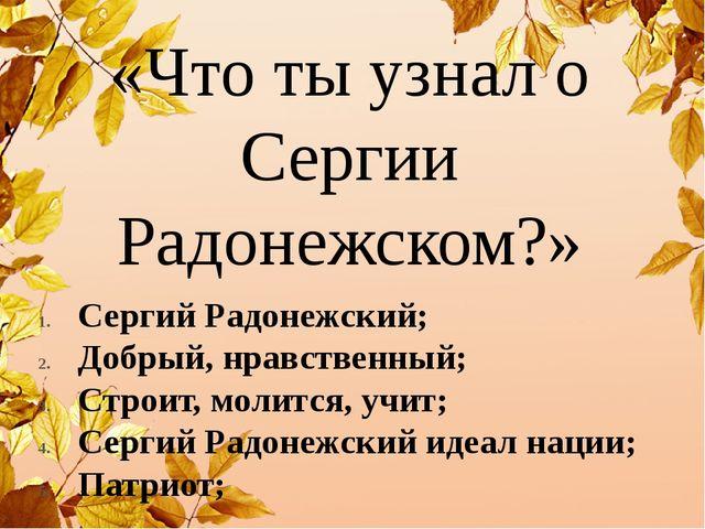 «Что ты узнал о Сергии Радонежском?» Сергий Радонежский; Добрый, нравственный...