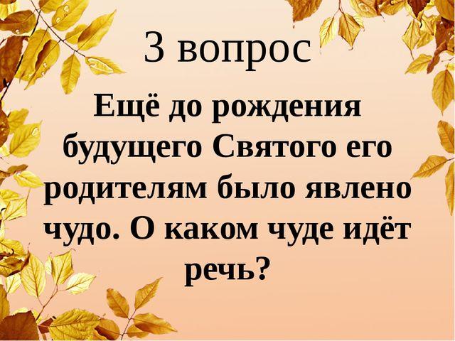 3 вопрос Ещё до рождения будущего Святого его родителям было явлено чудо. О к...