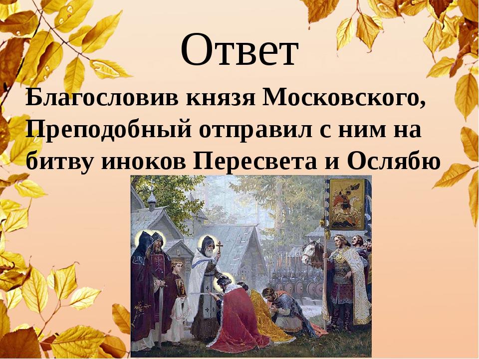 Ответ Благословив князя Московского, Преподобный отправил с ним на битву инок...