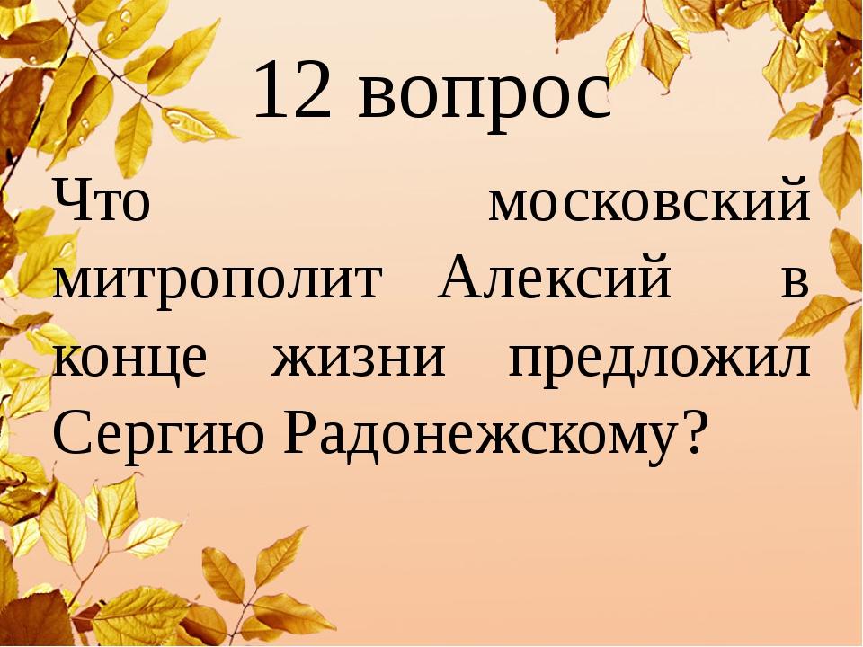 12 вопрос Что московский митрополит Алексий в конце жизни предложил Сергию Ра...