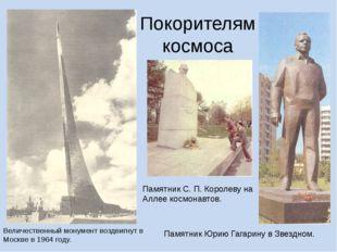 Покорителям космоса Величественный монумент воздвигнут в Москве в 1964 году.