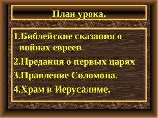 План урока. 1.Библейские сказания о войнах евреев 2.Предания о первых царях 3