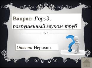 Вопрос: Город, разрушенный звуком труб Ответ: Иерихон