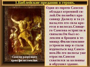 1.Библейские предания о героях. Один из евреев Самсон- обладал огромной си-ло